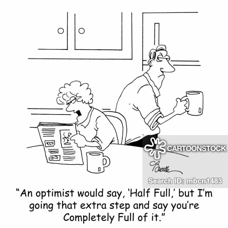 'An optimist would say, 'Half Full,' but I'm going that extra step and say you're Completely Full of it.'